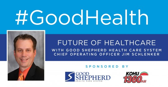 Good Health: Future of Healthcare with Good Shepherd Health Care System Chief Operating Officer, Jim Schlenker