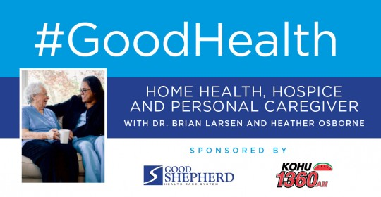 Good Health: Home Health, Hospice and Personal Caregiver with Dr. Brian Larsen and Heather Osborne